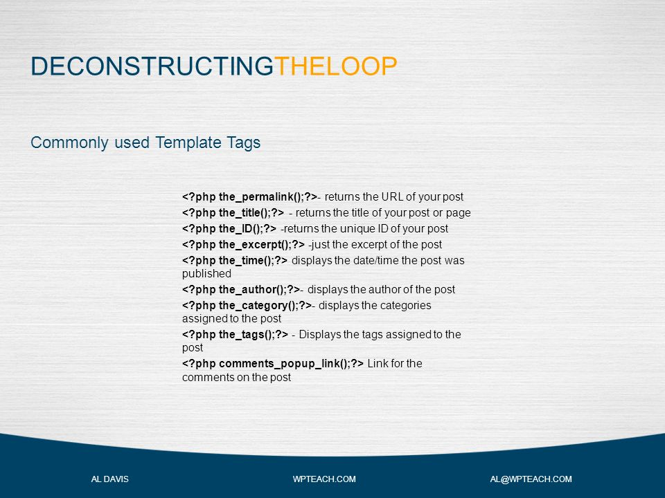 DECONSTRUCTINGTHELOOP AL DAVIS WPTEACH.COM AL@WPTEACH.COM Commonly used Template Tags - returns the URL of your post - returns the title of your post or page -returns the unique ID of your post -just the excerpt of the post displays the date/time the post was published - displays the author of the post - displays the categories assigned to the post - Displays the tags assigned to the post Link for the comments on the post