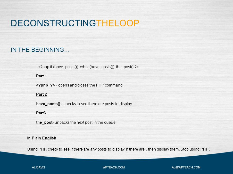 DECONSTRUCTINGTHELOOP AL DAVIS WPTEACH.COM AL@WPTEACH.COM IN THE BEGINNING… Part 1 - opens and closes the PHP command Part 2 have_posts() - checks to see there are posts to display Part3 the_post- unpacks the next post in the queue.