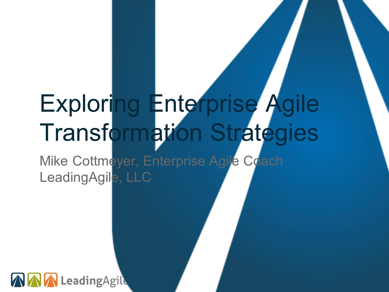 Exploring Enterprise Agile Transformation Strategies Mike Cottmeyer, Enterprise Agile Coach LeadingAgile, LLC