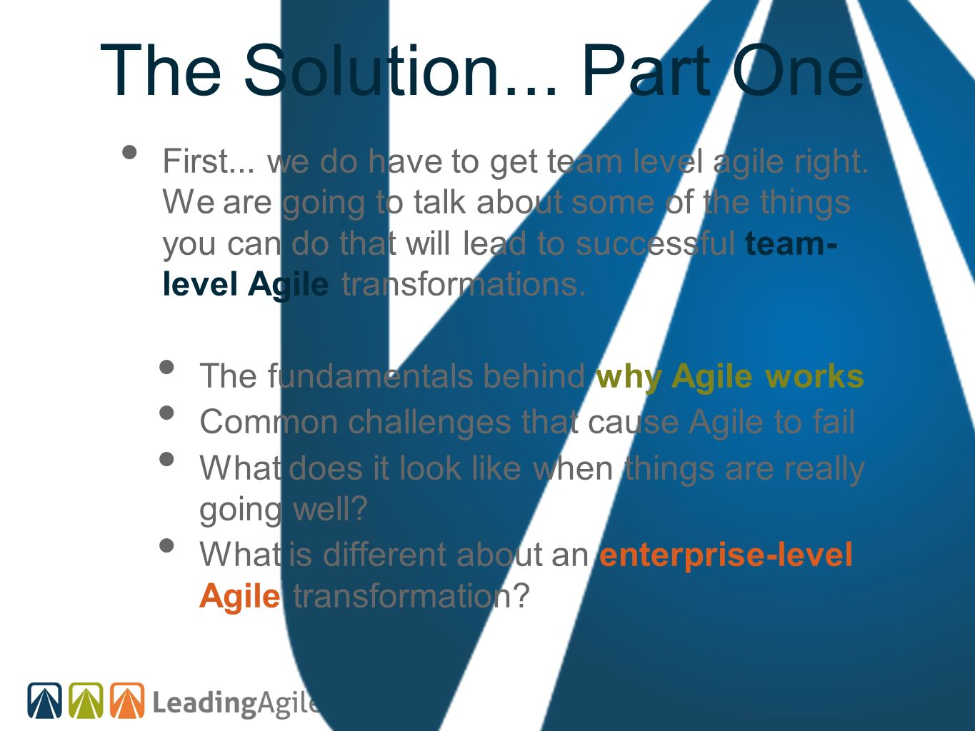 The Solution... Part One First... we do have to get team level agile right. We are going to talk about some of the things you can do that will lead to