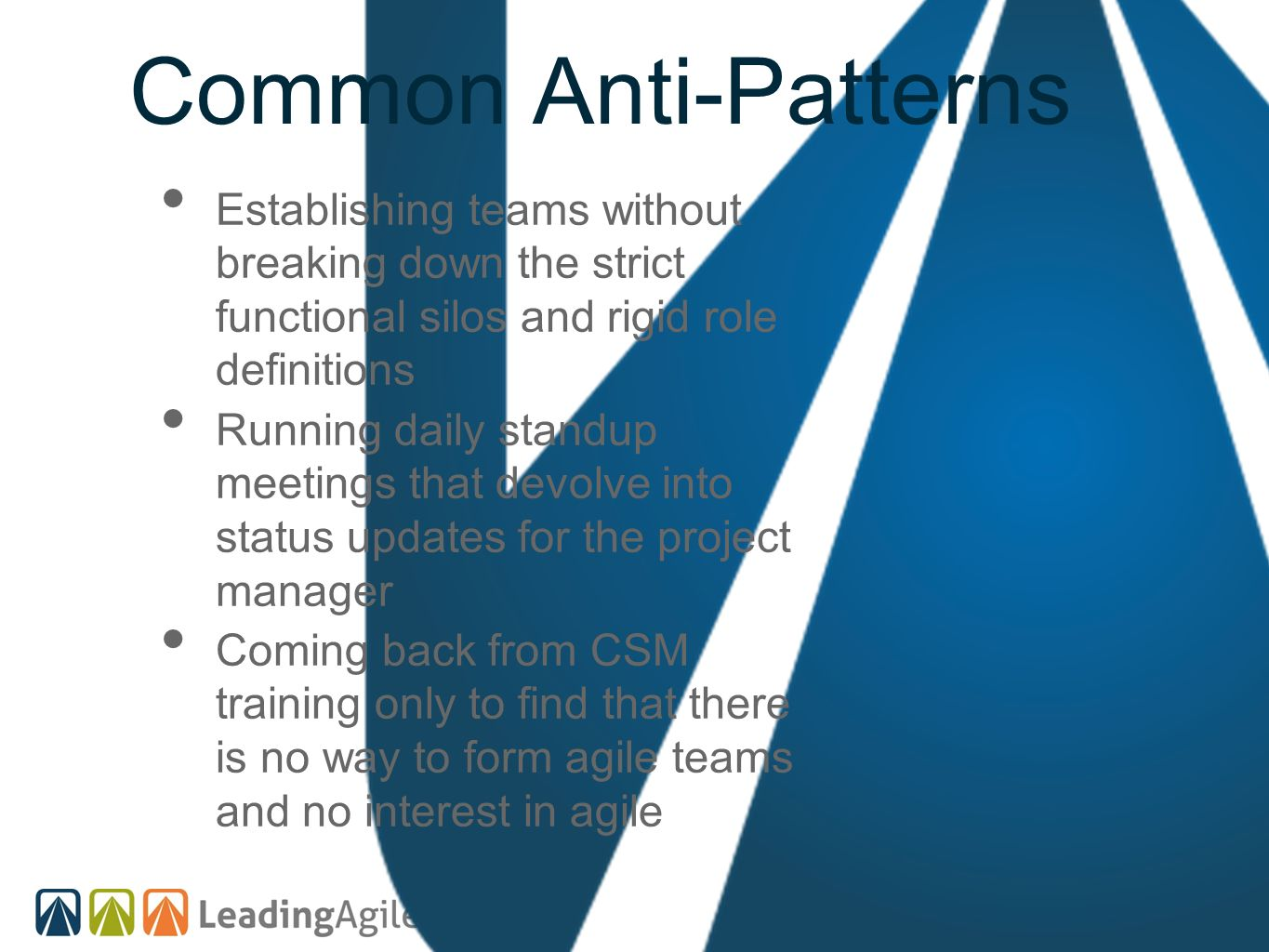 Common Anti-Patterns Establishing teams without breaking down the strict functional silos and rigid role definitions Running daily standup meetings th