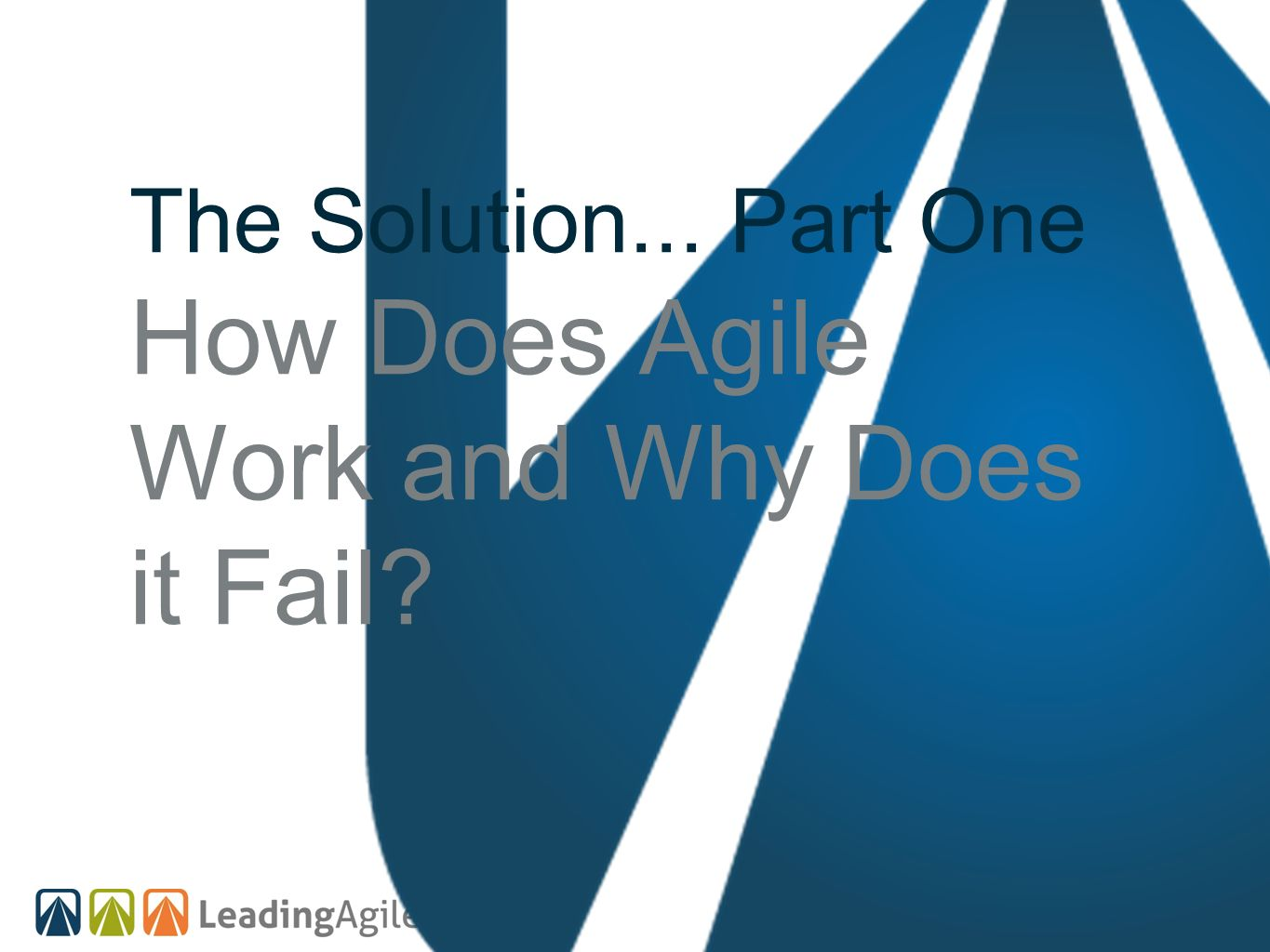 The Solution... Part One How Does Agile Work and Why Does it Fail?