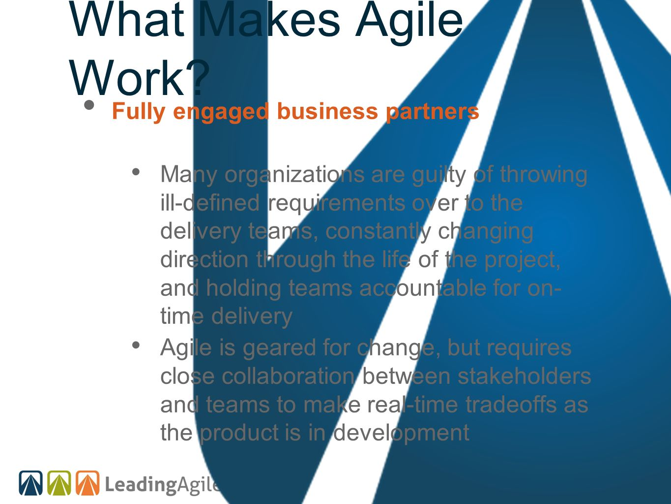 What Makes Agile Work? Fully engaged business partners Many organizations are guilty of throwing ill-defined requirements over to the delivery teams,