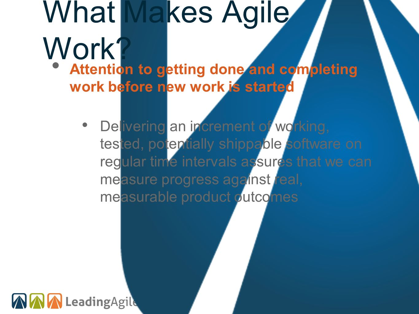 What Makes Agile Work? Attention to getting done and completing work before new work is started Delivering an increment of working, tested, potentiall