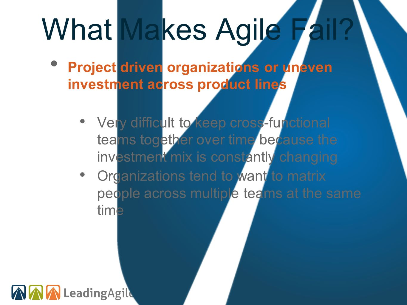 What Makes Agile Fail? Project driven organizations or uneven investment across product lines Very difficult to keep cross-functional teams together o