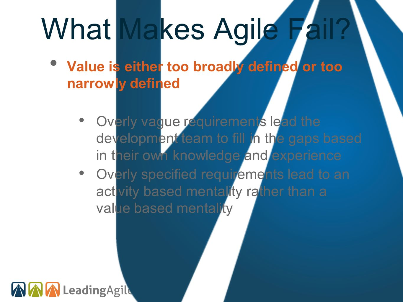 What Makes Agile Fail? Value is either too broadly defined or too narrowly defined Overly vague requirements lead the development team to fill in the