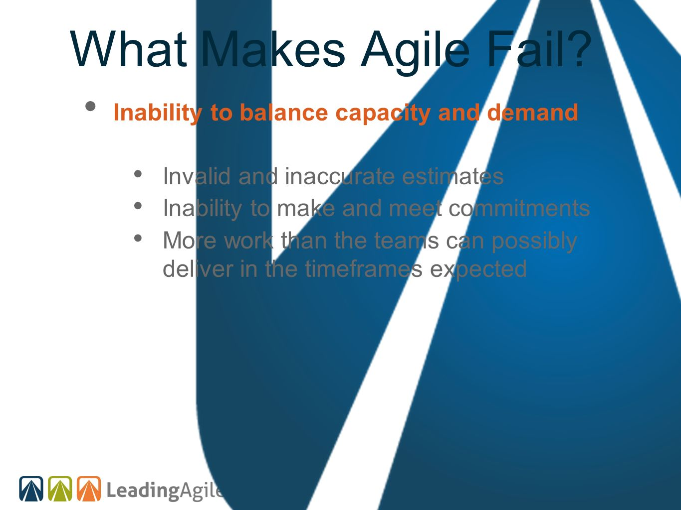 What Makes Agile Fail? Inability to balance capacity and demand Invalid and inaccurate estimates Inability to make and meet commitments More work than