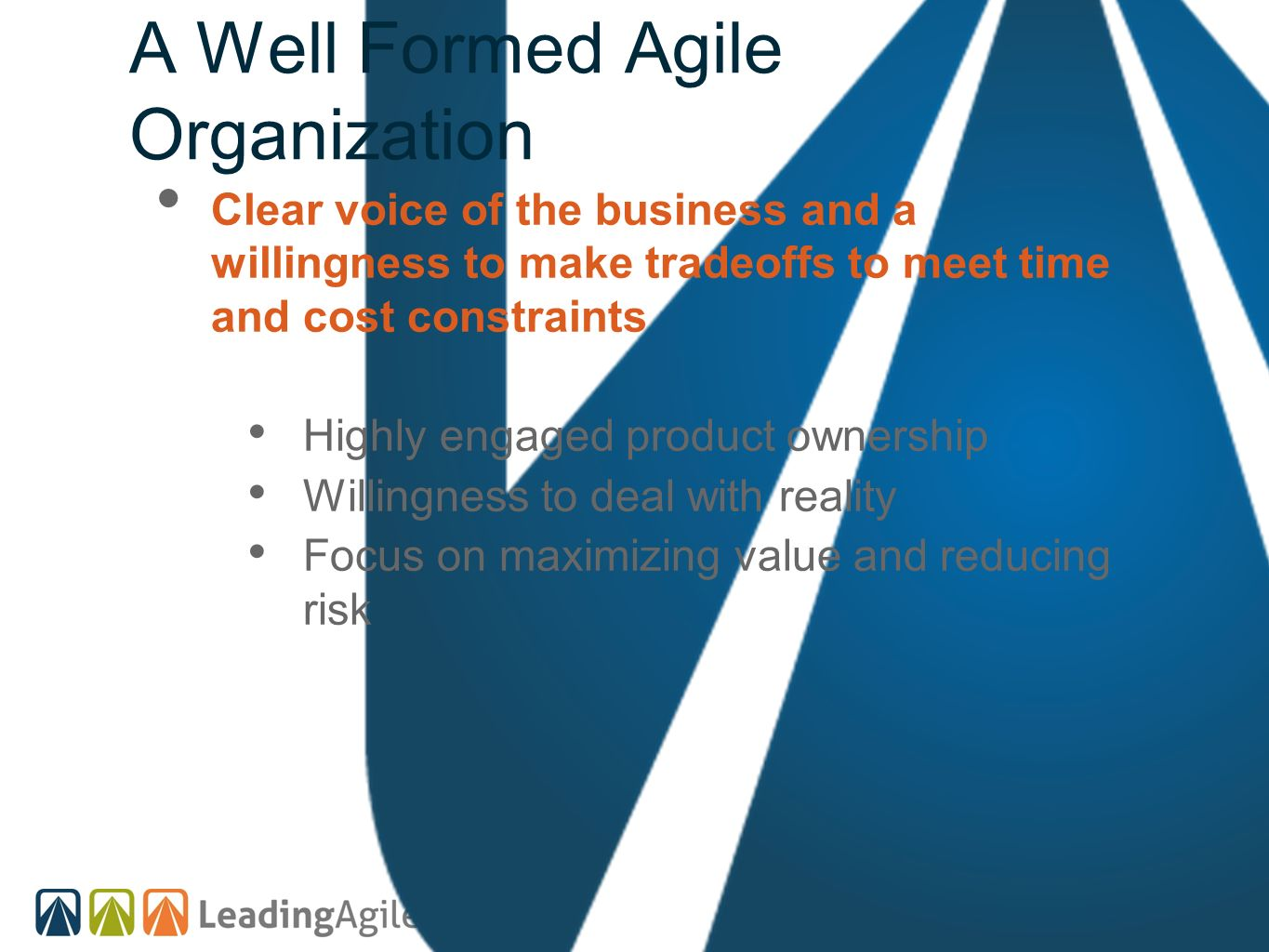 A Well Formed Agile Organization Clear voice of the business and a willingness to make tradeoffs to meet time and cost constraints Highly engaged prod