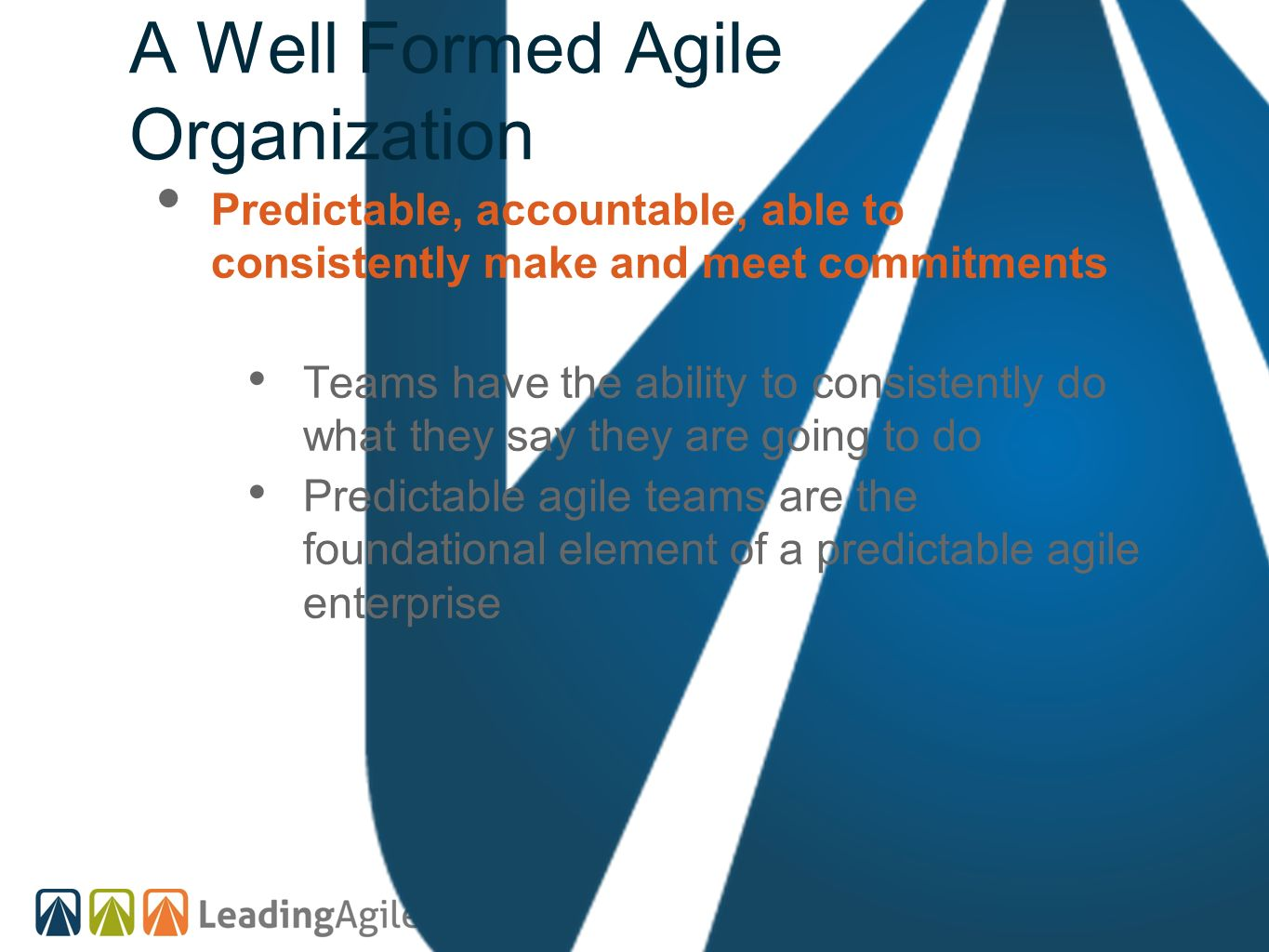 A Well Formed Agile Organization Predictable, accountable, able to consistently make and meet commitments Teams have the ability to consistently do wh