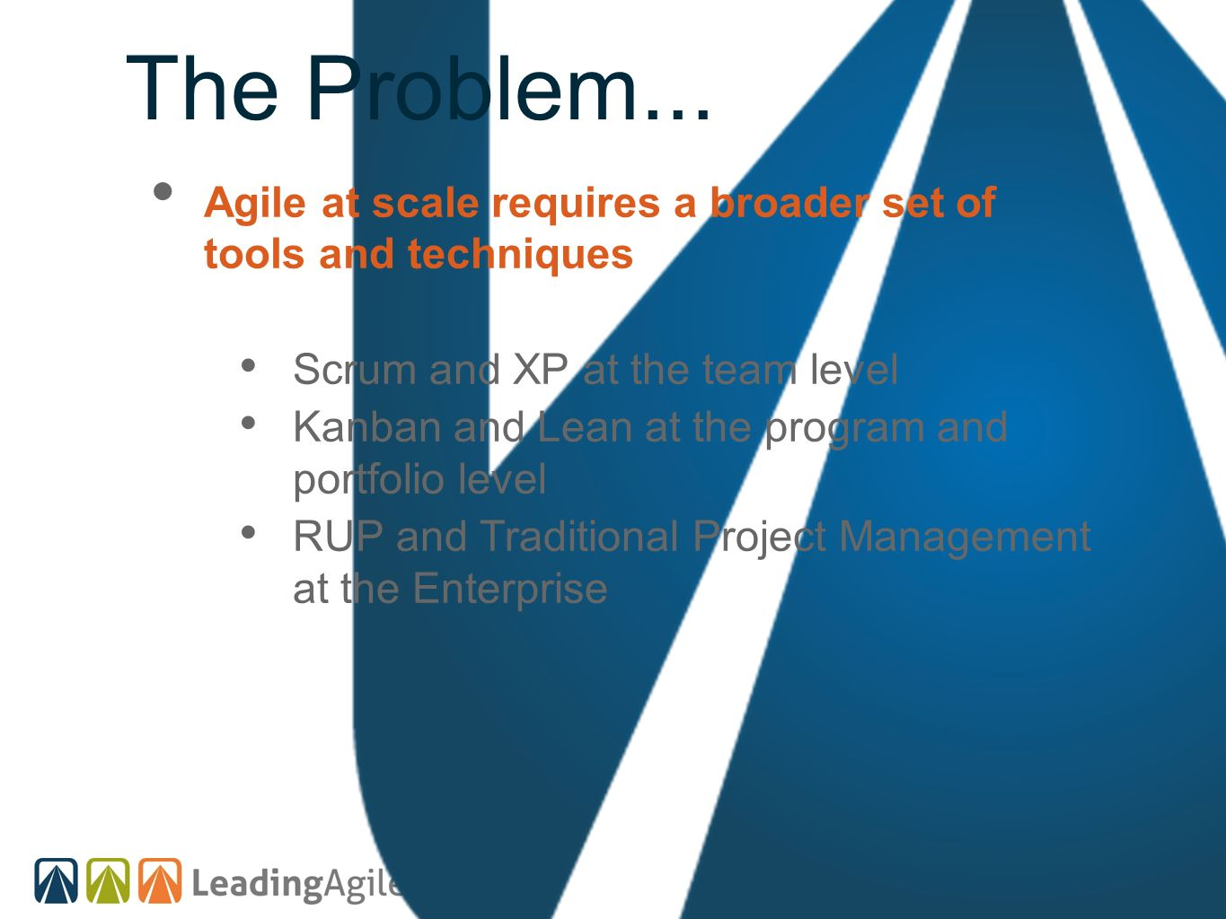 The Problem... Agile at scale requires a broader set of tools and techniques Scrum and XP at the team level Kanban and Lean at the program and portfol