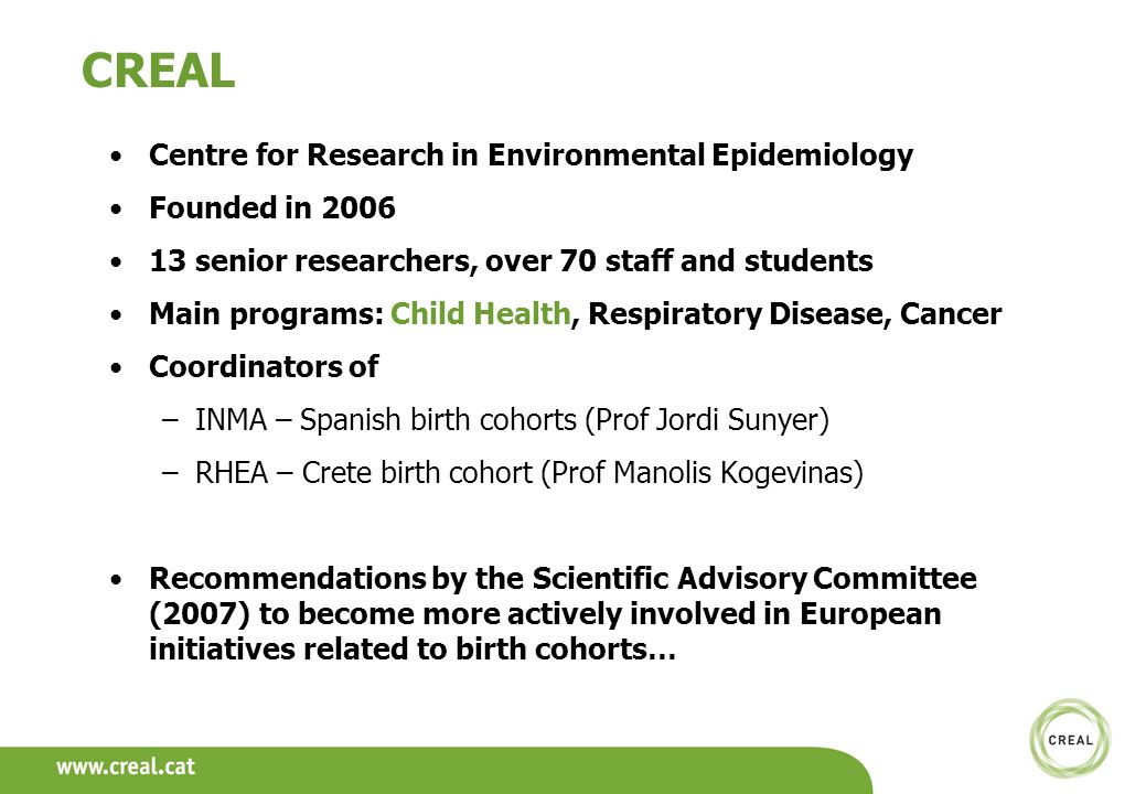 CREAL Centre for Research in Environmental Epidemiology Founded in 2006 13 senior researchers, over 70 staff and students Main programs: Child Health, Respiratory Disease, Cancer Coordinators of –INMA – Spanish birth cohorts (Prof Jordi Sunyer) –RHEA – Crete birth cohort (Prof Manolis Kogevinas) Recommendations by the Scientific Advisory Committee (2007) to become more actively involved in European initiatives related to birth cohorts…