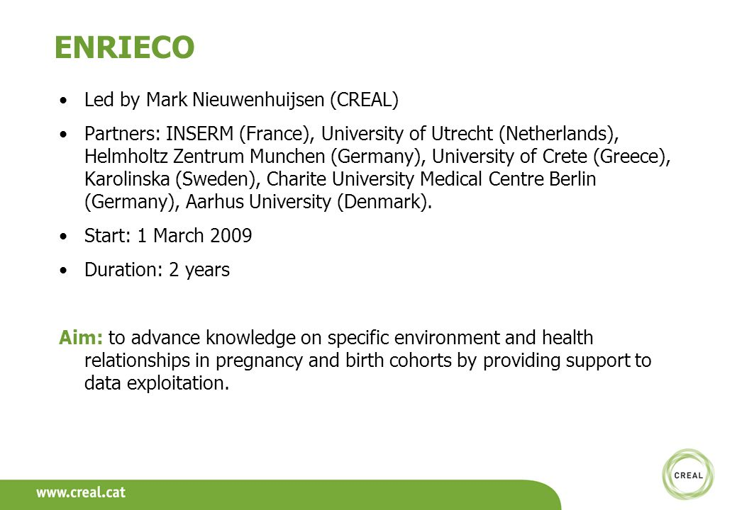 ENRIECO Led by Mark Nieuwenhuijsen (CREAL) Partners: INSERM (France), University of Utrecht (Netherlands), Helmholtz Zentrum Munchen (Germany), University of Crete (Greece), Karolinska (Sweden), Charite University Medical Centre Berlin (Germany), Aarhus University (Denmark).