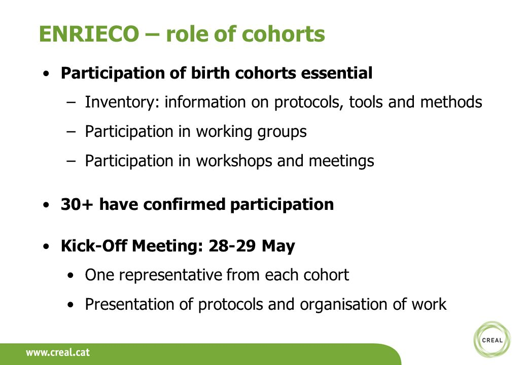 ENRIECO – role of cohorts Participation of birth cohorts essential –Inventory: information on protocols, tools and methods –Participation in working groups –Participation in workshops and meetings 30+ have confirmed participation Kick-Off Meeting: 28-29 May One representative from each cohort Presentation of protocols and organisation of work