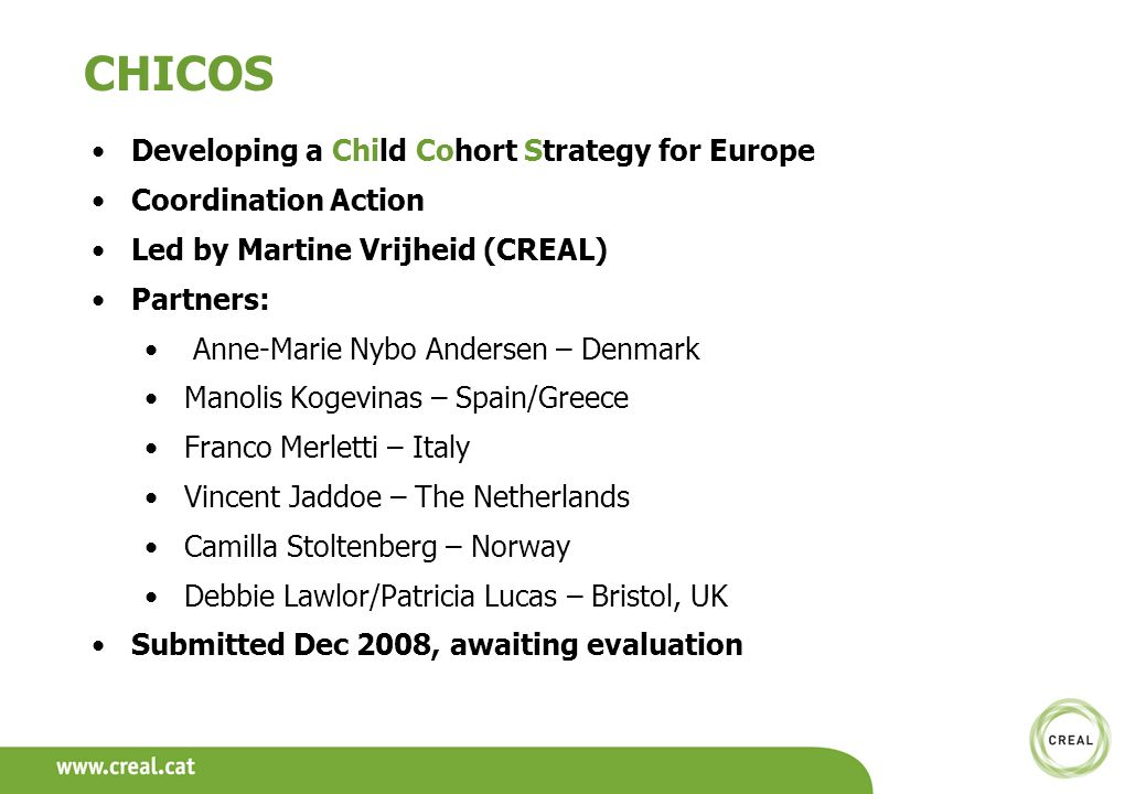 CHICOS Developing a Child Cohort Strategy for Europe Coordination Action Led by Martine Vrijheid (CREAL) Partners: Anne-Marie Nybo Andersen – Denmark Manolis Kogevinas – Spain/Greece Franco Merletti – Italy Vincent Jaddoe – The Netherlands Camilla Stoltenberg – Norway Debbie Lawlor/Patricia Lucas – Bristol, UK Submitted Dec 2008, awaiting evaluation