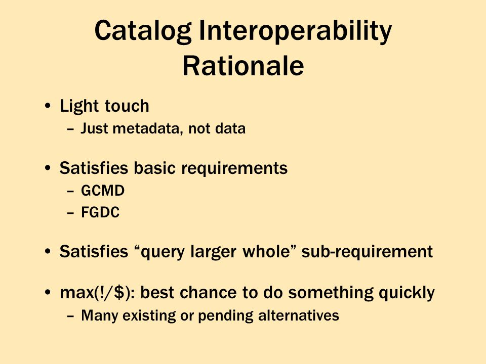 Light touch –Just metadata, not data Satisfies basic requirements –GCMD –FGDC Satisfies query larger whole sub-requirement max(!/$): best chance to do something quickly –Many existing or pending alternatives Catalog Interoperability Rationale