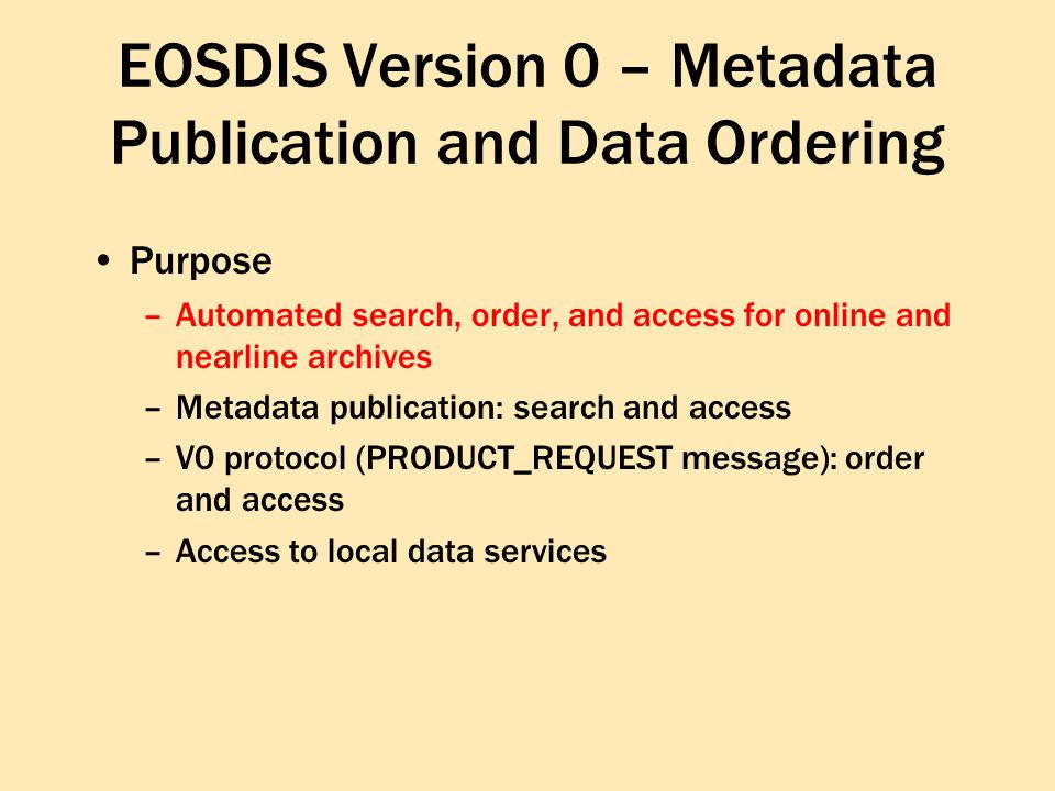 EOSDIS Version 0 – Metadata Publication and Data Ordering Purpose –Automated search, order, and access for online and nearline archives –Metadata publication: search and access –V0 protocol (PRODUCT_REQUEST message): order and access –Access to local data services