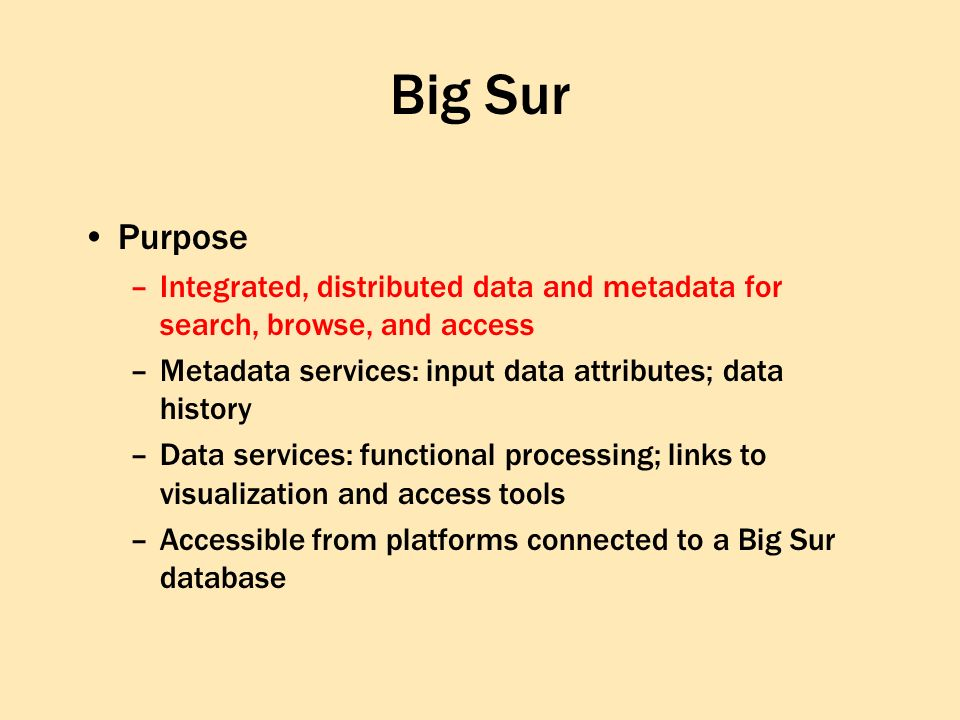 Big Sur Purpose –Integrated, distributed data and metadata for search, browse, and access –Metadata services: input data attributes; data history –Data services: functional processing; links to visualization and access tools –Accessible from platforms connected to a Big Sur database