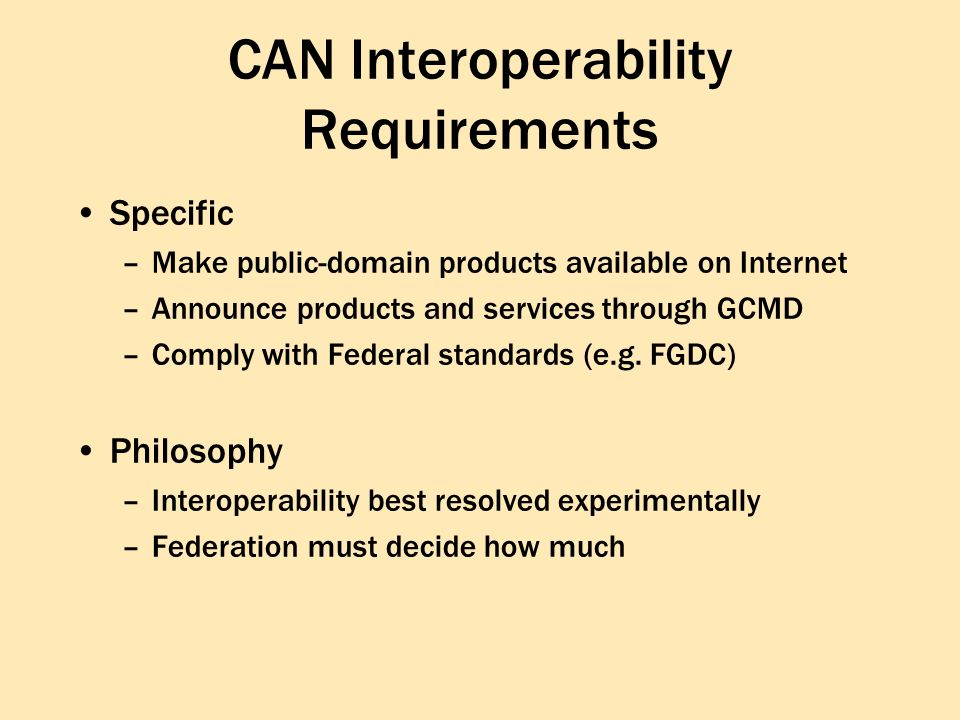 CAN Interoperability Requirements Process –Each ESIP proposes one of {V0, ECS, CIP, FGDC GEO, custom} as System-Wide Interface Layer (SWIL) –custom: permits the ESIP to be searched and queried as if it is part of a larger whole –Federation determines and evolves these standards and interfaces –SWIL-specific funding available