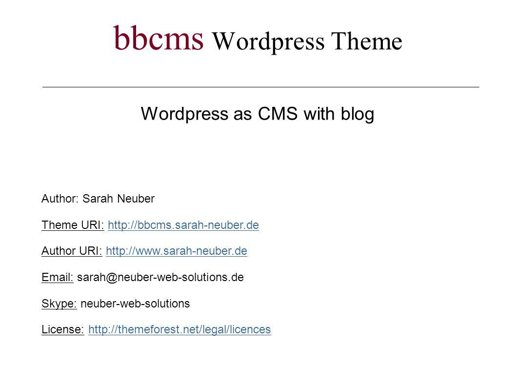 bbcms Wordpress Theme Wordpress as CMS with blog Author: Sarah Neuber Theme URI: http://bbcms.sarah-neuber.dehttp://bbcms.sarah-neuber.de Author URI: http://www.sarah-neuber.dehttp://www.sarah-neuber.de Email: sarah@neuber-web-solutions.de Skype: neuber-web-solutions License: http://themeforest.net/legal/licenceshttp://themeforest.net/legal/licences