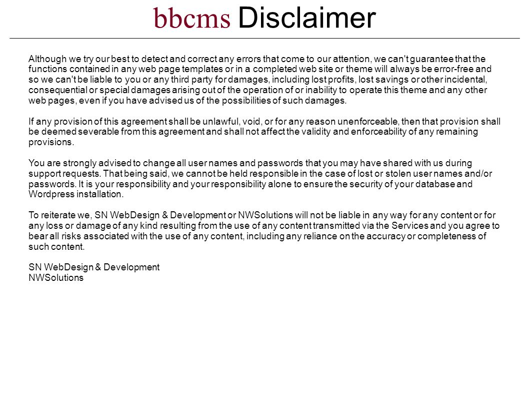 bbcms Disclaimer Although we try our best to detect and correct any errors that come to our attention, we can t guarantee that the functions contained in any web page templates or in a completed web site or theme will always be error-free and so we can t be liable to you or any third party for damages, including lost profits, lost savings or other incidental, consequential or special damages arising out of the operation of or inability to operate this theme and any other web pages, even if you have advised us of the possibilities of such damages.