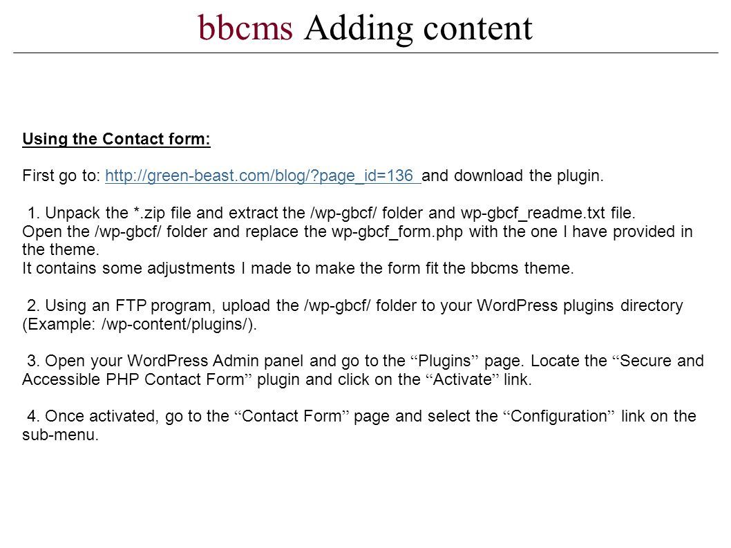bbcms Adding content Using the Contact form: First go to: http://green-beast.com/blog/?page_id=136 and download the plugin.http://green-beast.com/blog/?page_id=136 1.