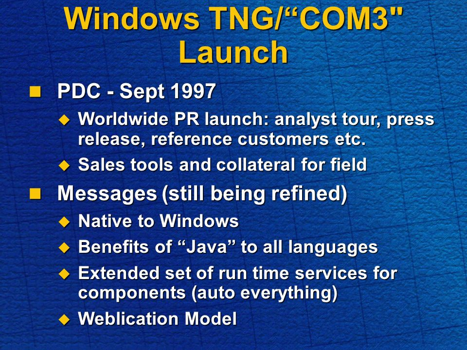 Windows TNG/COM3 Launch PDC - Sept 1997 PDC - Sept 1997 Worldwide PR launch: analyst tour, press release, reference customers etc.
