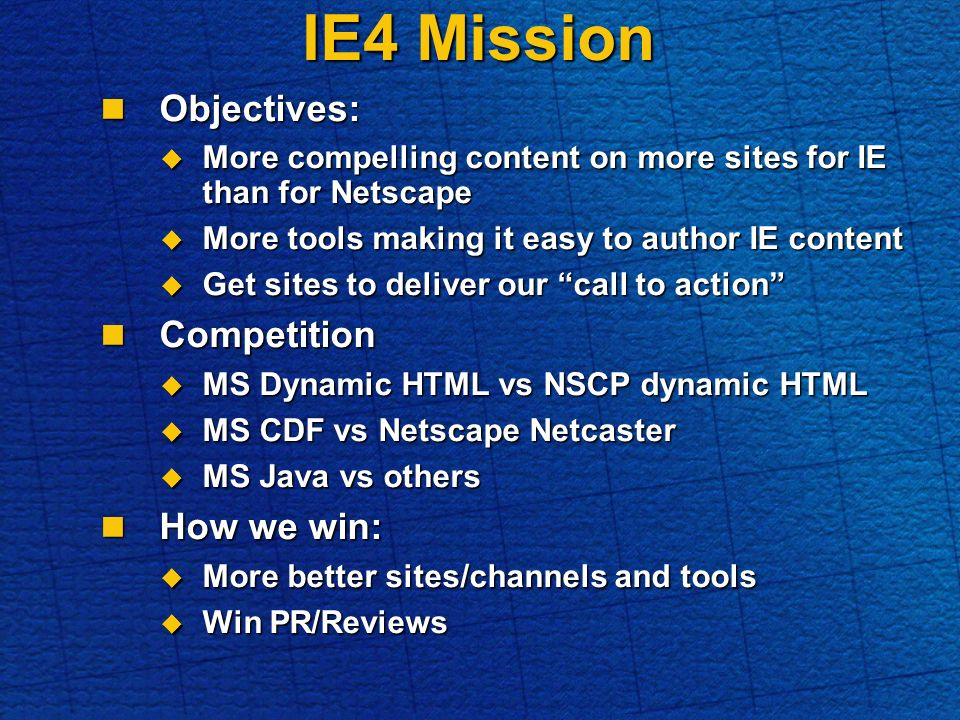 Objectives: Objectives: More compelling content on more sites for IE than for Netscape More compelling content on more sites for IE than for Netscape More tools making it easy to author IE content More tools making it easy to author IE content Get sites to deliver our call to action Get sites to deliver our call to action Competition Competition MS Dynamic HTML vs NSCP dynamic HTML MS Dynamic HTML vs NSCP dynamic HTML MS CDF vs Netscape Netcaster MS CDF vs Netscape Netcaster MS Java vs others MS Java vs others How we win: How we win: More better sites/channels and tools More better sites/channels and tools Win PR/Reviews Win PR/Reviews IE4 Mission