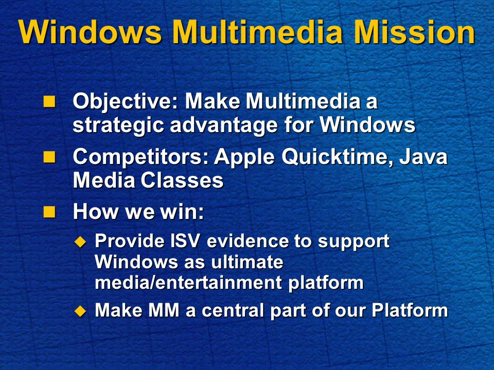 Objective: Make Multimedia a strategic advantage for Windows Objective: Make Multimedia a strategic advantage for Windows Competitors: Apple Quicktime, Java Media Classes Competitors: Apple Quicktime, Java Media Classes How we win: How we win: Provide ISV evidence to support Windows as ultimate media/entertainment platform Provide ISV evidence to support Windows as ultimate media/entertainment platform Make MM a central part of our Platform Make MM a central part of our Platform Windows Multimedia Mission