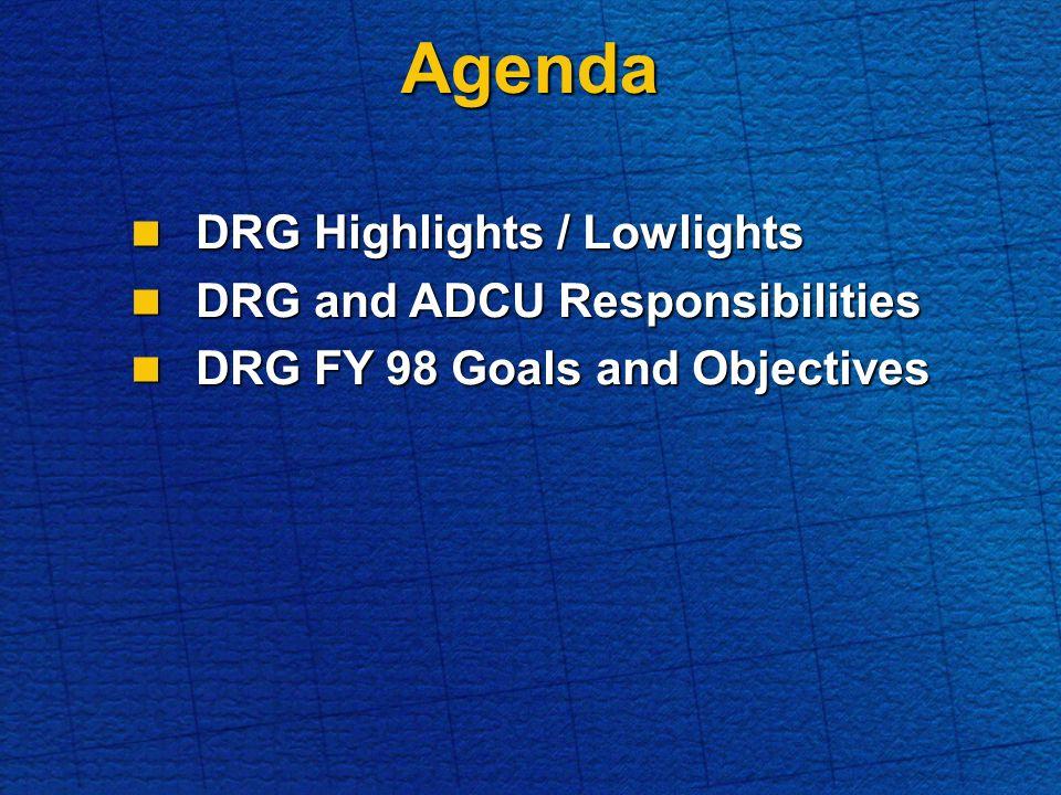 Agenda DRG Highlights / Lowlights DRG Highlights / Lowlights DRG and ADCU Responsibilities DRG and ADCU Responsibilities DRG FY 98 Goals and Objectives DRG FY 98 Goals and Objectives