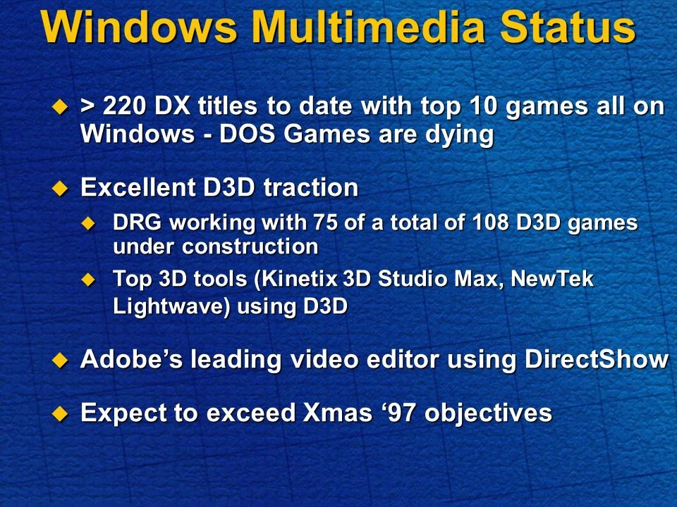Windows Multimedia Status > 220 DX titles to date with top 10 games all on Windows - DOS Games are dying > 220 DX titles to date with top 10 games all on Windows - DOS Games are dying Excellent D3D traction Excellent D3D traction DRG working with 75 of a total of 108 D3D games under construction DRG working with 75 of a total of 108 D3D games under construction Top 3D tools (Kinetix 3D Studio Max, NewTek Lightwave) using D3D Top 3D tools (Kinetix 3D Studio Max, NewTek Lightwave) using D3D Adobes leading video editor using DirectShow Adobes leading video editor using DirectShow Expect to exceed Xmas 97 objectives Expect to exceed Xmas 97 objectives