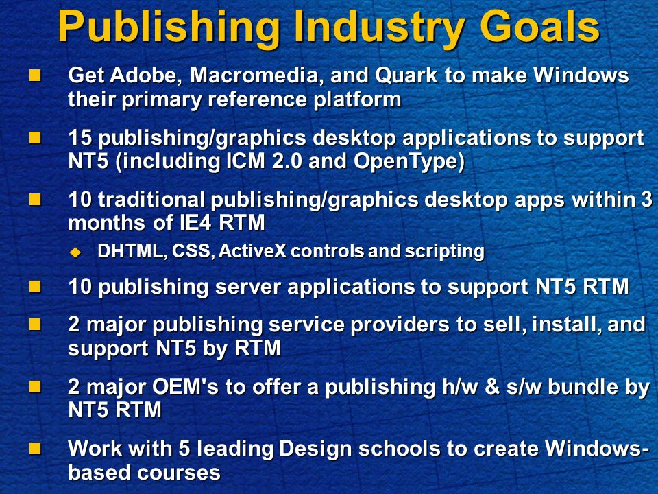 Publishing Industry Goals Get Adobe, Macromedia, and Quark to make Windows their primary reference platform Get Adobe, Macromedia, and Quark to make Windows their primary reference platform 15 publishing/graphics desktop applications to support NT5 (including ICM 2.0 and OpenType) 15 publishing/graphics desktop applications to support NT5 (including ICM 2.0 and OpenType) 10 traditional publishing/graphics desktop apps within 3 months of IE4 RTM 10 traditional publishing/graphics desktop apps within 3 months of IE4 RTM DHTML, CSS, ActiveX controls and scripting DHTML, CSS, ActiveX controls and scripting 10 publishing server applications to support NT5 RTM 10 publishing server applications to support NT5 RTM 2 major publishing service providers to sell, install, and support NT5 by RTM 2 major publishing service providers to sell, install, and support NT5 by RTM 2 major OEM s to offer a publishing h/w & s/w bundle by NT5 RTM 2 major OEM s to offer a publishing h/w & s/w bundle by NT5 RTM Work with 5 leading Design schools to create Windows- based courses Work with 5 leading Design schools to create Windows- based courses