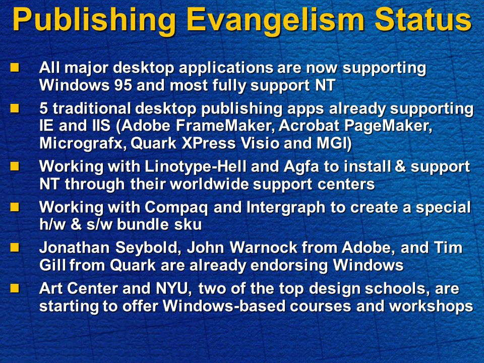 Publishing Evangelism Status All major desktop applications are now supporting Windows 95 and most fully support NT All major desktop applications are now supporting Windows 95 and most fully support NT 5 traditional desktop publishing apps already supporting IE and IIS (Adobe FrameMaker, Acrobat PageMaker, Micrografx, Quark XPress Visio and MGI) 5 traditional desktop publishing apps already supporting IE and IIS (Adobe FrameMaker, Acrobat PageMaker, Micrografx, Quark XPress Visio and MGI) Working with Linotype-Hell and Agfa to install & support NT through their worldwide support centers Working with Linotype-Hell and Agfa to install & support NT through their worldwide support centers Working with Compaq and Intergraph to create a special h/w & s/w bundle sku Working with Compaq and Intergraph to create a special h/w & s/w bundle sku Jonathan Seybold, John Warnock from Adobe, and Tim Gill from Quark are already endorsing Windows Jonathan Seybold, John Warnock from Adobe, and Tim Gill from Quark are already endorsing Windows Art Center and NYU, two of the top design schools, are starting to offer Windows-based courses and workshops Art Center and NYU, two of the top design schools, are starting to offer Windows-based courses and workshops
