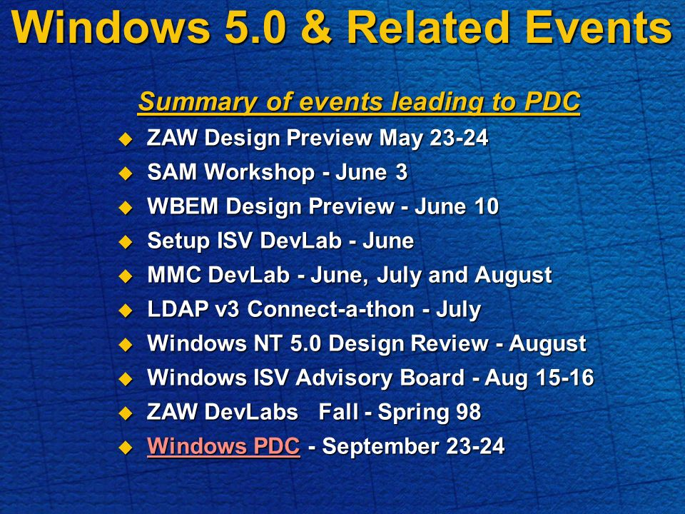 Windows 5.0 & Related Events Summary of events leading to PDC ZAW Design Preview May 23-24 ZAW Design Preview May 23-24 SAM Workshop - June 3 SAM Workshop - June 3 WBEM Design Preview - June 10 WBEM Design Preview - June 10 Setup ISV DevLab - June Setup ISV DevLab - June MMC DevLab - June, July and August MMC DevLab - June, July and August LDAP v3 Connect-a-thon - July LDAP v3 Connect-a-thon - July Windows NT 5.0 Design Review - August Windows NT 5.0 Design Review - August Windows ISV Advisory Board - Aug 15-16 Windows ISV Advisory Board - Aug 15-16 ZAW DevLabs Fall - Spring 98 ZAW DevLabs Fall - Spring 98 Windows PDC - September 23-24 Windows PDC - September 23-24 Windows PDC Windows PDC