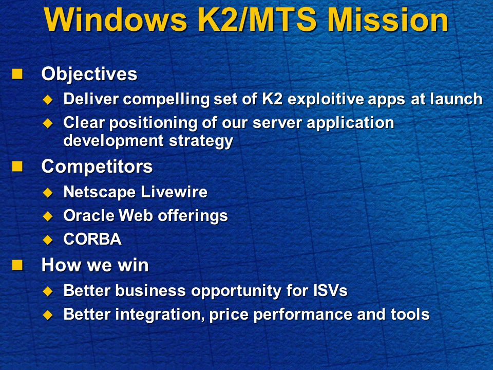Windows K2/MTS Mission Objectives Objectives Deliver compelling set of K2 exploitive apps at launch Deliver compelling set of K2 exploitive apps at launch Clear positioning of our server application development strategy Clear positioning of our server application development strategy Competitors Competitors Netscape Livewire Netscape Livewire Oracle Web offerings Oracle Web offerings CORBA CORBA How we win How we win Better business opportunity for ISVs Better business opportunity for ISVs Better integration, price performance and tools Better integration, price performance and tools