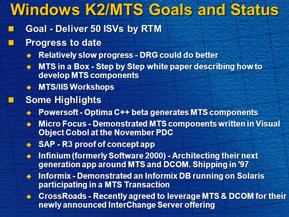 Windows K2/MTS Goals and Status Goal - Deliver 50 ISVs by RTM Goal - Deliver 50 ISVs by RTM Progress to date Progress to date Relatively slow progress - DRG could do better Relatively slow progress - DRG could do better MTS in a Box - Step by Step white paper describing how to develop MTS components MTS in a Box - Step by Step white paper describing how to develop MTS components MTS/IIS Workshops MTS/IIS Workshops Some Highlights Some Highlights Powersoft - Optima C++ beta generates MTS components Powersoft - Optima C++ beta generates MTS components Micro Focus - Demonstrated MTS components written in Visual Object Cobol at the November PDC Micro Focus - Demonstrated MTS components written in Visual Object Cobol at the November PDC SAP - R3 proof of concept app SAP - R3 proof of concept app Infinium (formerly Software 2000) - Architecting their next generation app around MTS and DCOM.