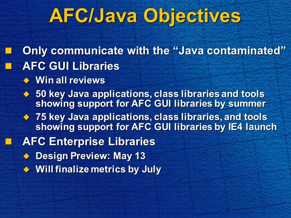 AFC/Java Objectives Only communicate with the Java contaminated Only communicate with the Java contaminated AFC GUI Libraries AFC GUI Libraries Win all reviews Win all reviews 50 key Java applications, class libraries and tools showing support for AFC GUI libraries by summer 50 key Java applications, class libraries and tools showing support for AFC GUI libraries by summer 75 key Java applications, class libraries, and tools showing support for AFC GUI libraries by IE4 launch 75 key Java applications, class libraries, and tools showing support for AFC GUI libraries by IE4 launch AFC Enterprise Libraries AFC Enterprise Libraries Design Preview: May 13 Design Preview: May 13 Will finalize metrics by July Will finalize metrics by July