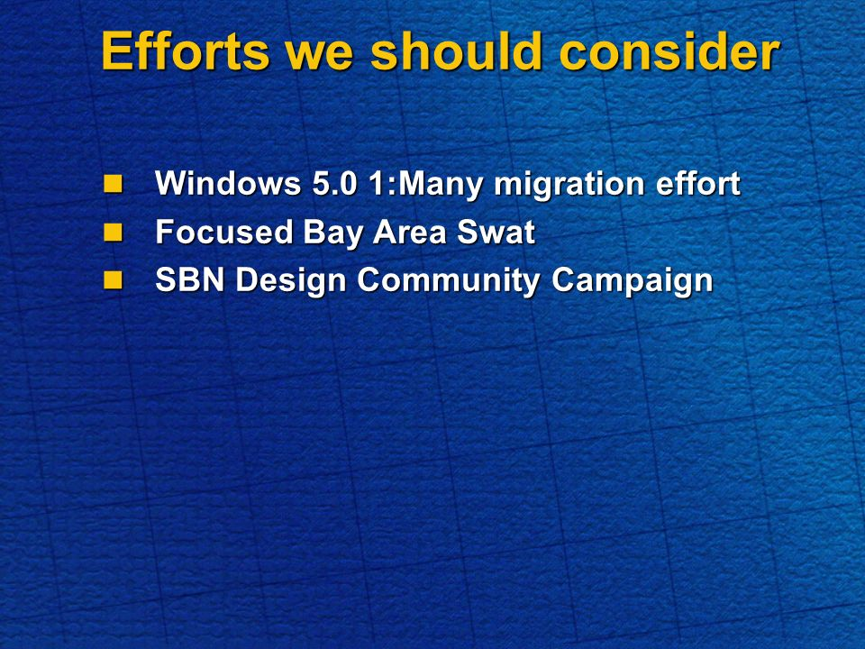 Efforts we should consider Windows 5.0 1:Many migration effort Windows 5.0 1:Many migration effort Focused Bay Area Swat Focused Bay Area Swat SBN Design Community Campaign SBN Design Community Campaign