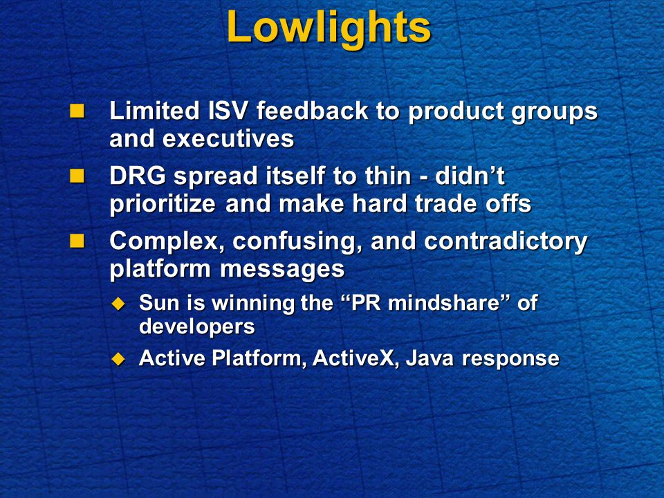 Lowlights Limited ISV feedback to product groups and executives Limited ISV feedback to product groups and executives DRG spread itself to thin - didnt prioritize and make hard trade offs DRG spread itself to thin - didnt prioritize and make hard trade offs Complex, confusing, and contradictory platform messages Complex, confusing, and contradictory platform messages Sun is winning the PR mindshare of developers Sun is winning the PR mindshare of developers Active Platform, ActiveX, Java response Active Platform, ActiveX, Java response