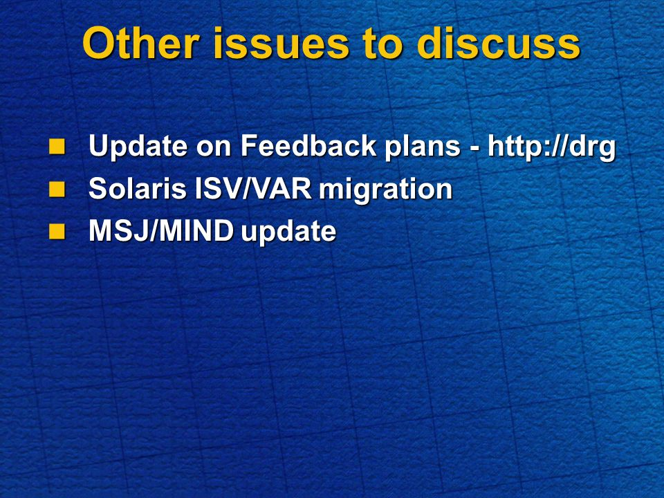 Other issues to discuss Update on Feedback plans - http://drg Update on Feedback plans - http://drg Solaris ISV/VAR migration Solaris ISV/VAR migration MSJ/MIND update MSJ/MIND update