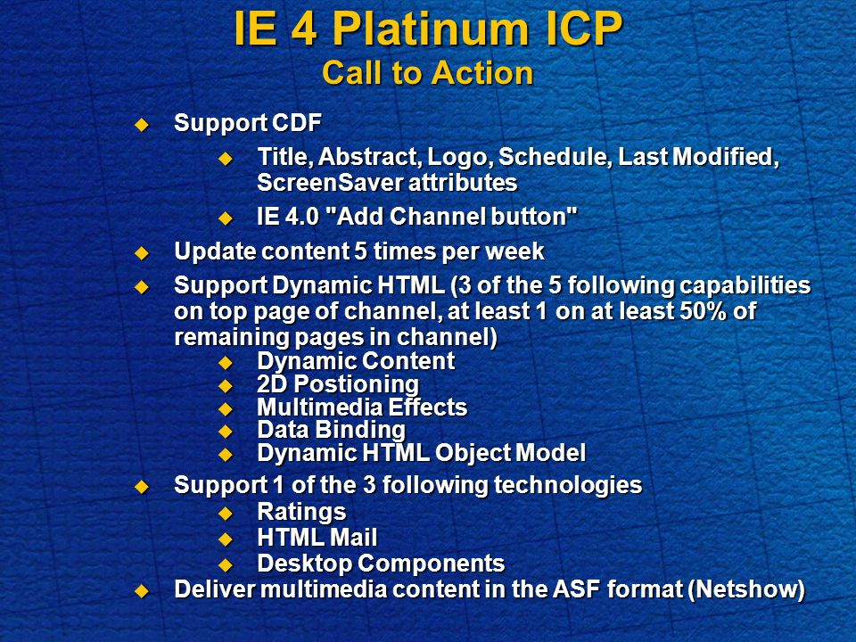 IE 4 Platinum ICP Call to Action Support CDF Support CDF Title, Abstract, Logo, Schedule, Last Modified, ScreenSaver attributes Title, Abstract, Logo, Schedule, Last Modified, ScreenSaver attributes IE 4.0 Add Channel button IE 4.0 Add Channel button Update content 5 times per week Update content 5 times per week Support Dynamic HTML (3 of the 5 following capabilities on top page of channel, at least 1 on at least 50% of remaining pages in channel) Support Dynamic HTML (3 of the 5 following capabilities on top page of channel, at least 1 on at least 50% of remaining pages in channel) Dynamic Content Dynamic Content 2D Postioning 2D Postioning Multimedia Effects Multimedia Effects Data Binding Data Binding Dynamic HTML Object Model Dynamic HTML Object Model Support 1 of the 3 following technologies Support 1 of the 3 following technologies Ratings Ratings HTML Mail HTML Mail Desktop Components Desktop Components Deliver multimedia content in the ASF format (Netshow) Deliver multimedia content in the ASF format (Netshow)