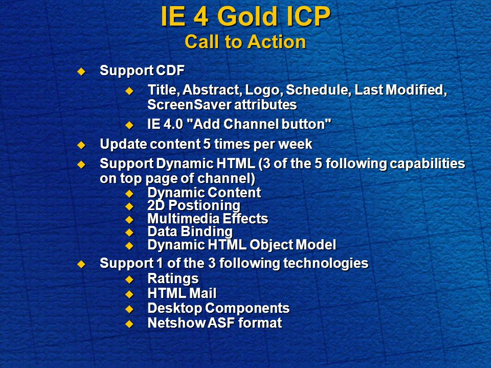 IE 4 Gold ICP Call to Action Support CDF Support CDF Title, Abstract, Logo, Schedule, Last Modified, ScreenSaver attributes Title, Abstract, Logo, Schedule, Last Modified, ScreenSaver attributes IE 4.0 Add Channel button IE 4.0 Add Channel button Update content 5 times per week Update content 5 times per week Support Dynamic HTML (3 of the 5 following capabilities on top page of channel) Support Dynamic HTML (3 of the 5 following capabilities on top page of channel) Dynamic Content Dynamic Content 2D Postioning 2D Postioning Multimedia Effects Multimedia Effects Data Binding Data Binding Dynamic HTML Object Model Dynamic HTML Object Model Support 1 of the 3 following technologies Support 1 of the 3 following technologies Ratings Ratings HTML Mail HTML Mail Desktop Components Desktop Components Netshow ASF format Netshow ASF format