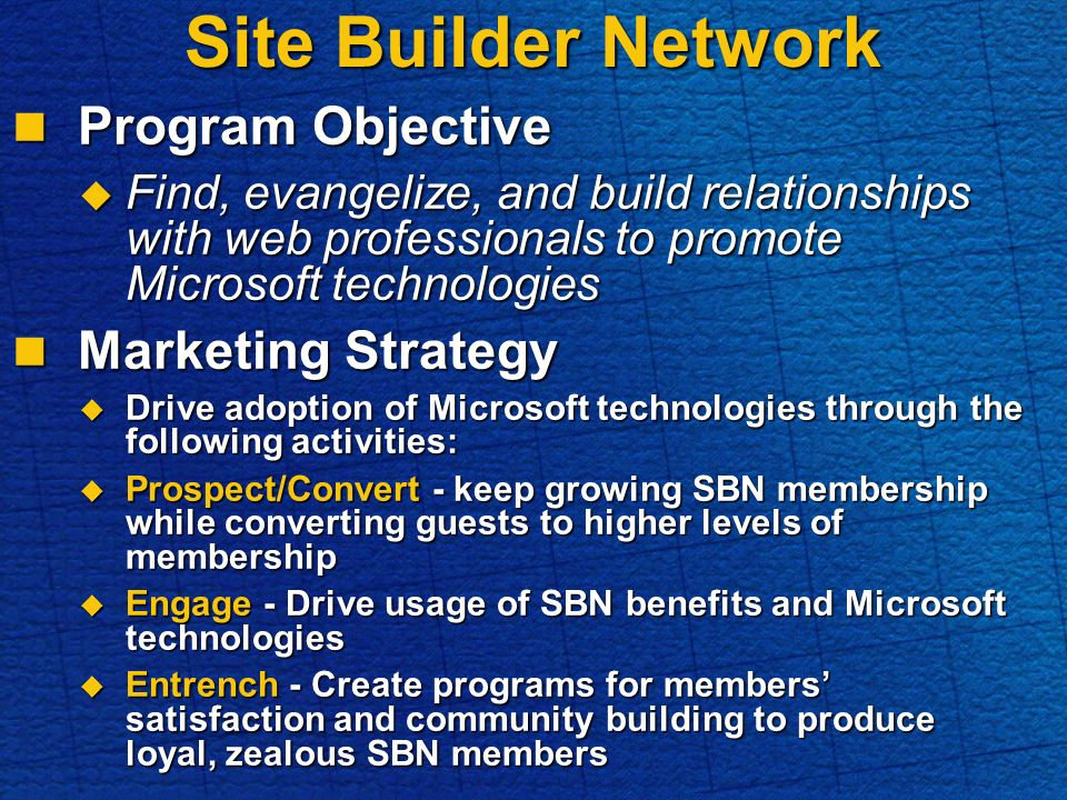 Site Builder Network Program Objective Program Objective Find, evangelize, and build relationships with web professionals to promote Microsoft technologies Find, evangelize, and build relationships with web professionals to promote Microsoft technologies Marketing Strategy Marketing Strategy Drive adoption of Microsoft technologies through the following activities: Drive adoption of Microsoft technologies through the following activities: Prospect/Convert - keep growing SBN membership while converting guests to higher levels of membership Prospect/Convert - keep growing SBN membership while converting guests to higher levels of membership Engage - Drive usage of SBN benefits and Microsoft technologies Engage - Drive usage of SBN benefits and Microsoft technologies Entrench - Create programs for members satisfaction and community building to produce loyal, zealous SBN members Entrench - Create programs for members satisfaction and community building to produce loyal, zealous SBN members