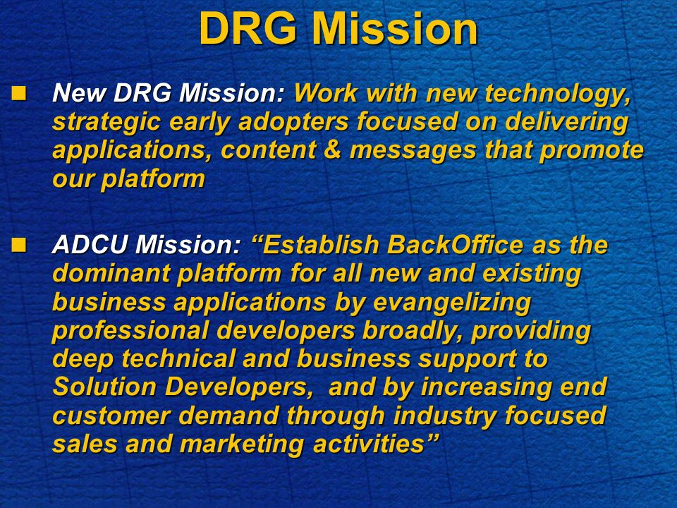 DRG Mission New DRG Mission: Work with new technology, strategic early adopters focused on delivering applications, content & messages that promote our platform New DRG Mission: Work with new technology, strategic early adopters focused on delivering applications, content & messages that promote our platform ADCU Mission: Establish BackOffice as the dominant platform for all new and existing business applications by evangelizing professional developers broadly, providing deep technical and business support to Solution Developers, and by increasing end customer demand through industry focused sales and marketing activities ADCU Mission: Establish BackOffice as the dominant platform for all new and existing business applications by evangelizing professional developers broadly, providing deep technical and business support to Solution Developers, and by increasing end customer demand through industry focused sales and marketing activities