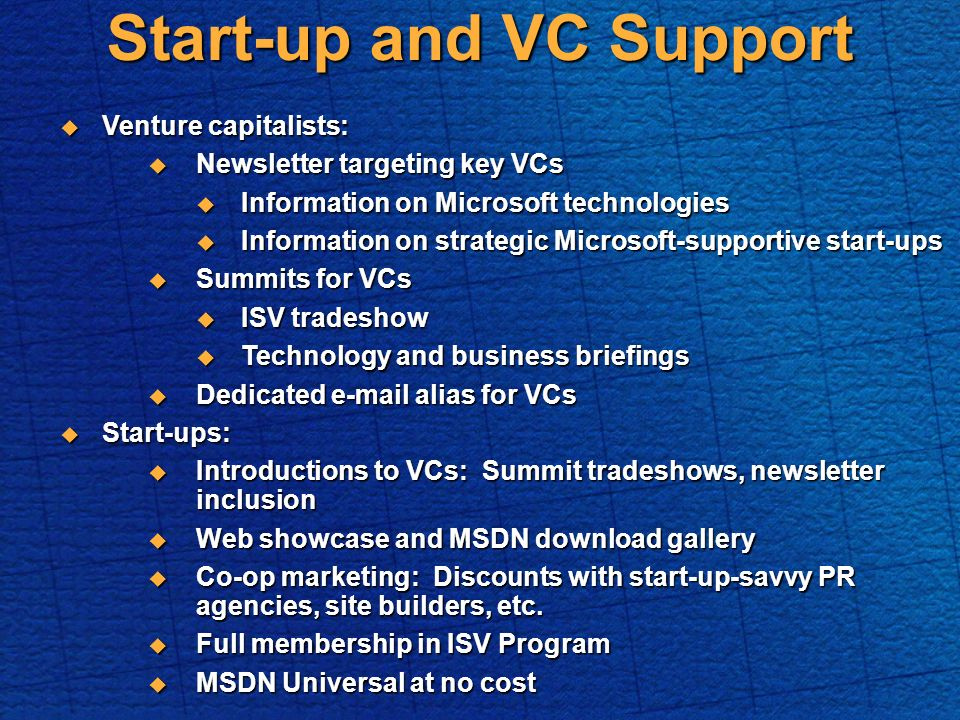 Start-up and VC Support Venture capitalists: Venture capitalists: Newsletter targeting key VCs Newsletter targeting key VCs Information on Microsoft technologies Information on Microsoft technologies Information on strategic Microsoft-supportive start-ups Information on strategic Microsoft-supportive start-ups Summits for VCs Summits for VCs ISV tradeshow ISV tradeshow Technology and business briefings Technology and business briefings Dedicated e-mail alias for VCs Dedicated e-mail alias for VCs Start-ups: Start-ups: Introductions to VCs: Summit tradeshows, newsletter inclusion Introductions to VCs: Summit tradeshows, newsletter inclusion Web showcase and MSDN download gallery Web showcase and MSDN download gallery Co-op marketing: Discounts with start-up-savvy PR agencies, site builders, etc.