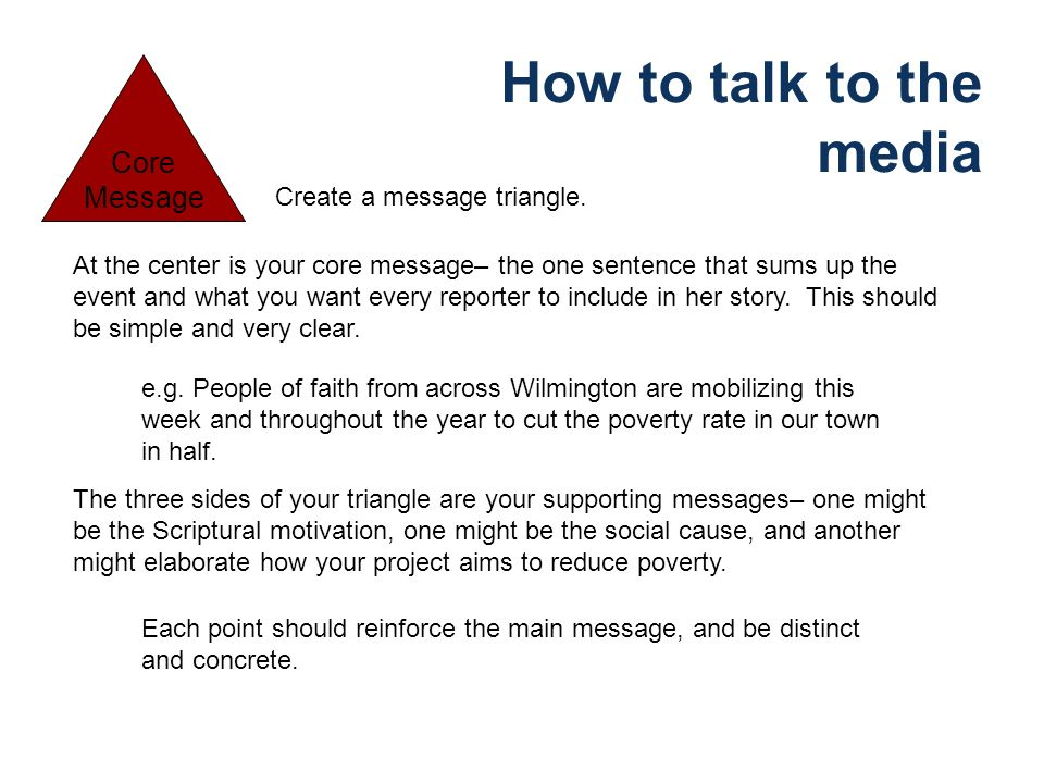 How to talk to the media Create a message triangle. At the center is your core message– the one sentence that sums up the event and what you want ever