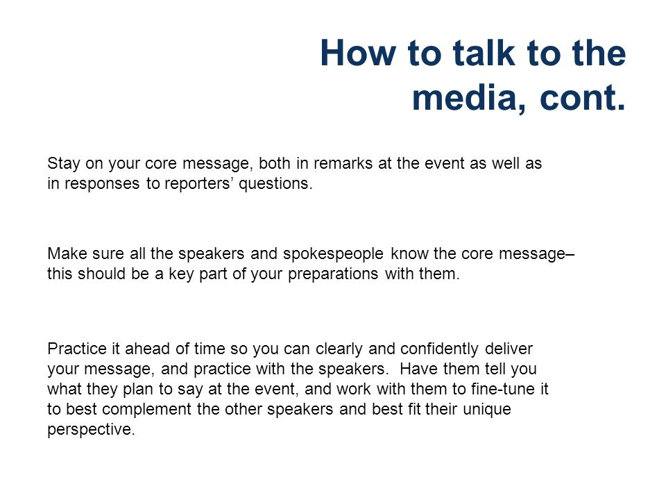 How to talk to the media, cont. Stay on your core message, both in remarks at the event as well as in responses to reporters questions. Make sure all