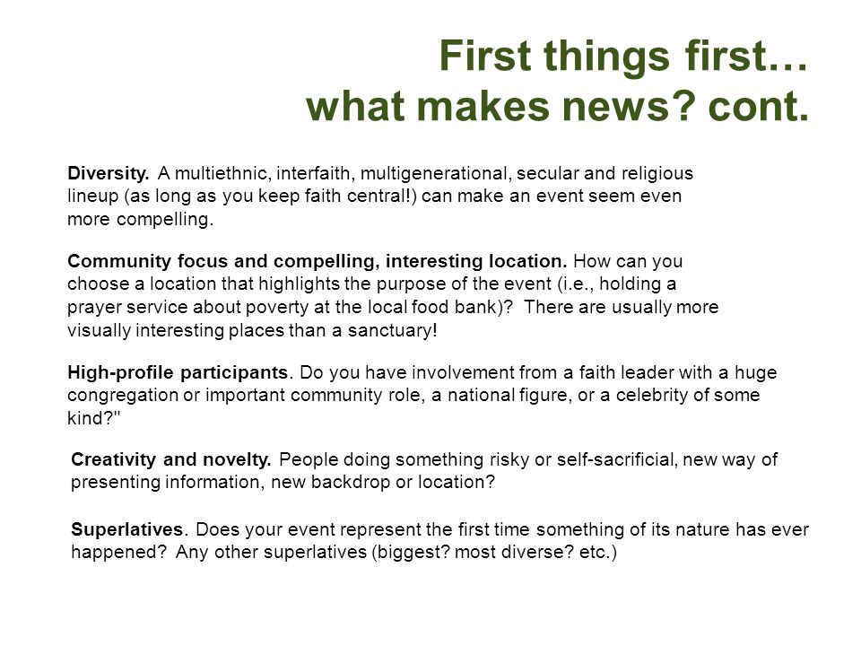 First things first… what makes news? cont. Diversity. A multiethnic, interfaith, multigenerational, secular and religious lineup (as long as you keep
