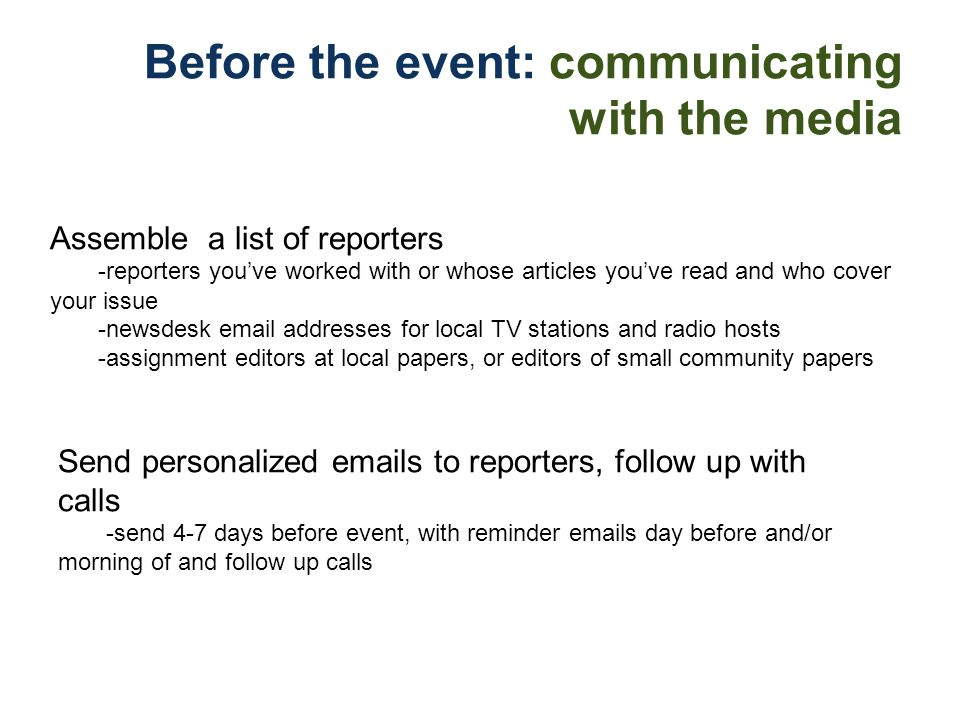 Before the event: communicating with the media Assemble a list of reporters -reporters youve worked with or whose articles youve read and who cover yo