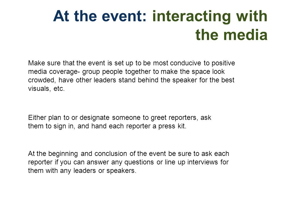 After the event: interacting with the media Use this as a foundation for future exposure and coverage-- pulling off an impressive event and delivering them a strong story can lay the groundwork for good relationships and favorable coverage in the future.