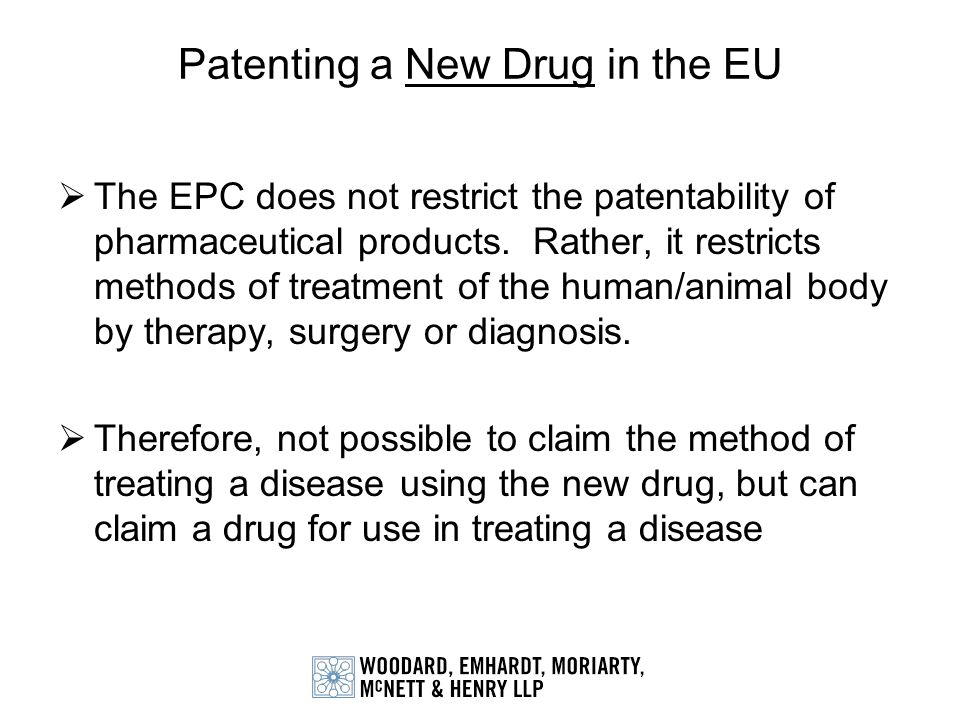 Patenting a New Drug in the EU The EPC does not restrict the patentability of pharmaceutical products. Rather, it restricts methods of treatment of th